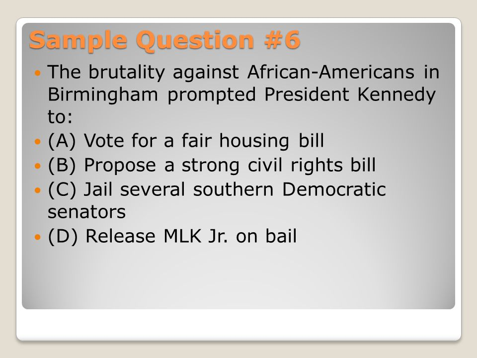 Sample Question #6 The brutality against African-Americans in Birmingham prompted President Kennedy to: (A) Vote for a fair housing bill (B) Propose a