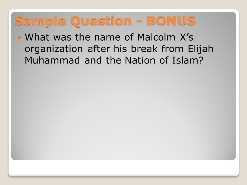 Sample Question - BONUS What was the name of Malcolm X's organization after his break from Elijah Muhammad and the Nation of Islam?