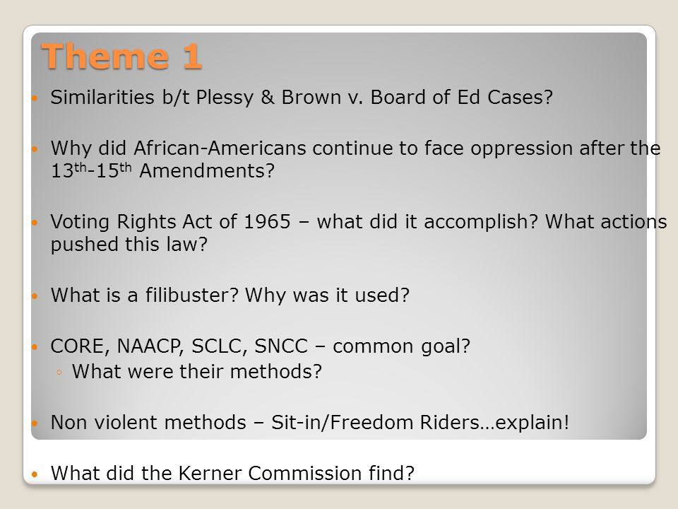 Theme 1 Similarities b/t Plessy & Brown v. Board of Ed Cases? Why did African-Americans continue to face oppression after the 13 th -15 th Amendments?