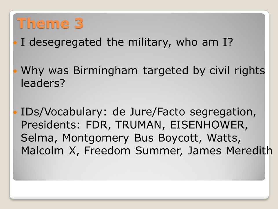 Theme 3 I desegregated the military, who am I? Why was Birmingham targeted by civil rights leaders? IDs/Vocabulary: de Jure/Facto segregation, Preside