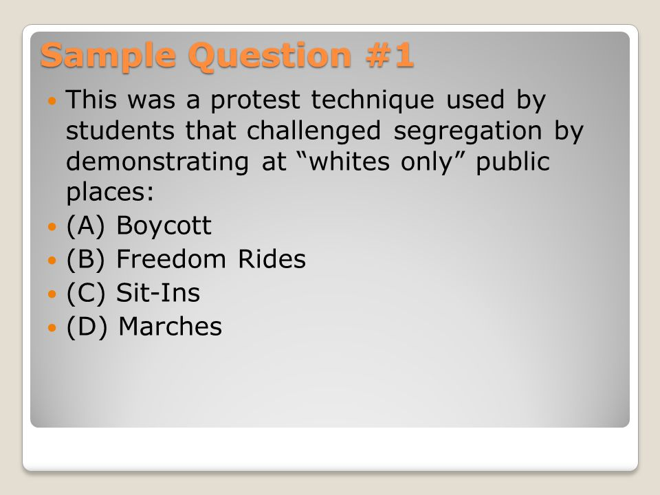 "Sample Question #1 This was a protest technique used by students that challenged segregation by demonstrating at ""whites only"" public places: (A) Boyc"