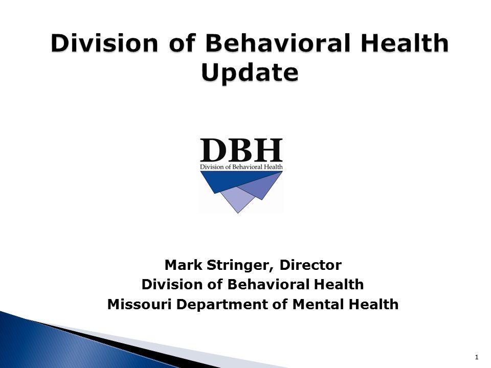 Mark Stringer, Director Division of Behavioral Health Missouri Department of Mental Health 1