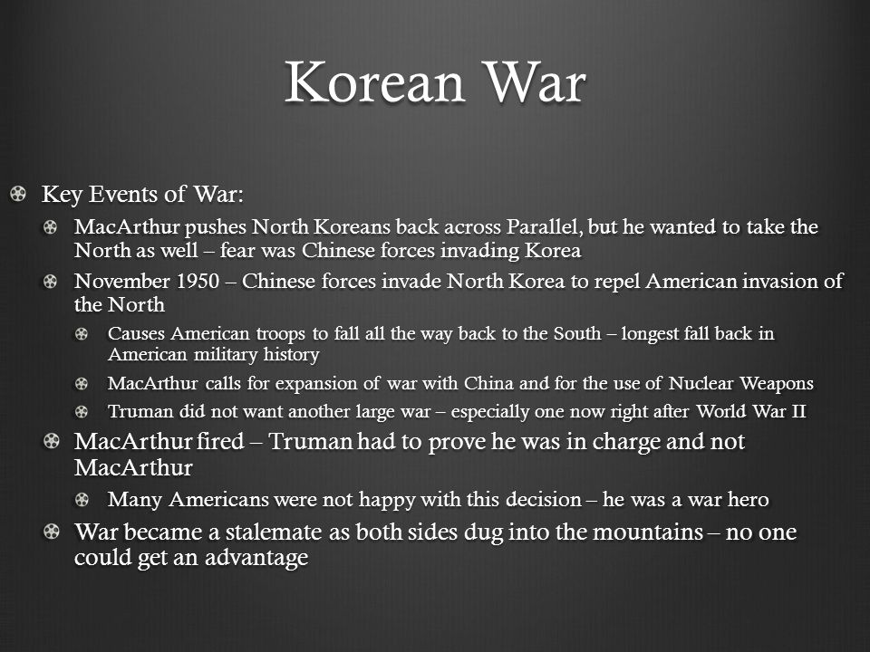 Korean War Key Events of War: MacArthur pushes North Koreans back across Parallel, but he wanted to take the North as well – fear was Chinese forces i