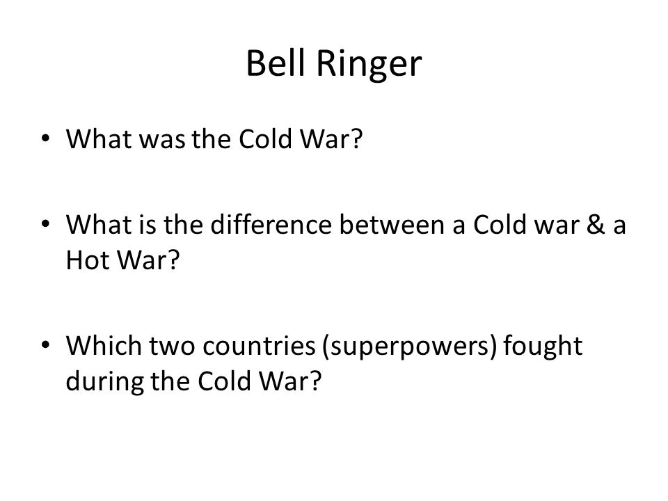 Bell Ringer What was the Cold War.What is the difference between a Cold war & a Hot War.
