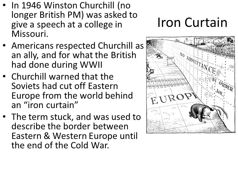 Iron Curtain In 1946 Winston Churchill (no longer British PM) was asked to give a speech at a college in Missouri.
