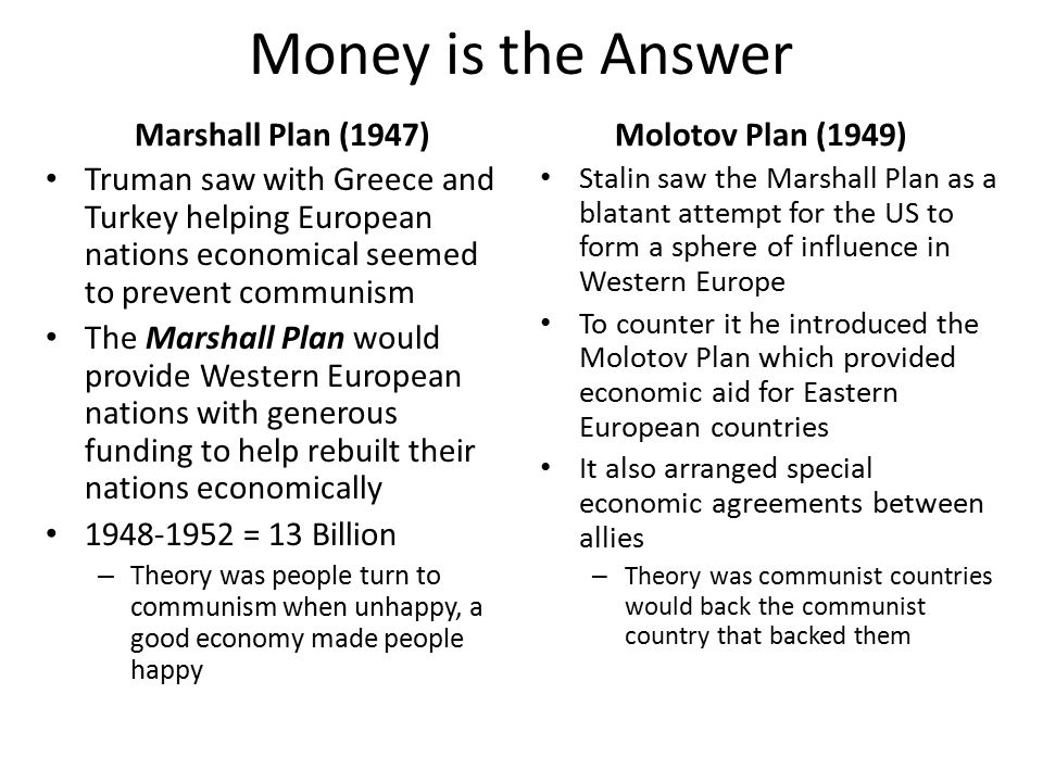 Money is the Answer Marshall Plan (1947) Truman saw with Greece and Turkey helping European nations economical seemed to prevent communism The Marshall Plan would provide Western European nations with generous funding to help rebuilt their nations economically 1948-1952 = 13 Billion – Theory was people turn to communism when unhappy, a good economy made people happy Molotov Plan (1949) Stalin saw the Marshall Plan as a blatant attempt for the US to form a sphere of influence in Western Europe To counter it he introduced the Molotov Plan which provided economic aid for Eastern European countries It also arranged special economic agreements between allies – Theory was communist countries would back the communist country that backed them