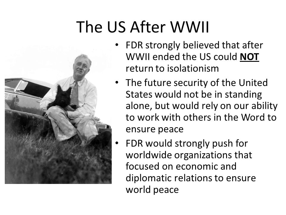 The US After WWII FDR strongly believed that after WWII ended the US could NOT return to isolationism The future security of the United States would not be in standing alone, but would rely on our ability to work with others in the Word to ensure peace FDR would strongly push for worldwide organizations that focused on economic and diplomatic relations to ensure world peace