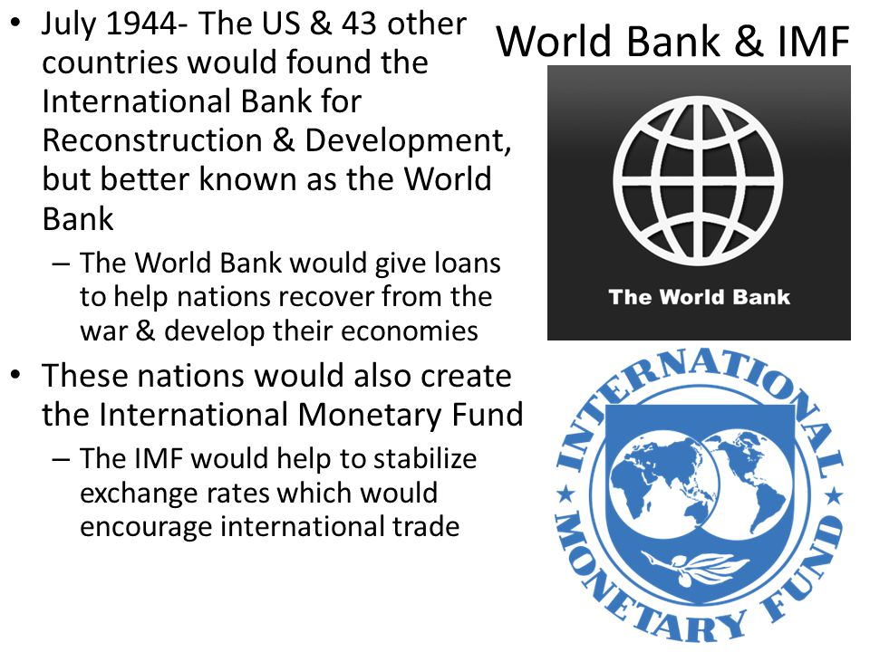 World Bank & IMF July 1944- The US & 43 other countries would found the International Bank for Reconstruction & Development, but better known as the World Bank – The World Bank would give loans to help nations recover from the war & develop their economies These nations would also create the International Monetary Fund – The IMF would help to stabilize exchange rates which would encourage international trade
