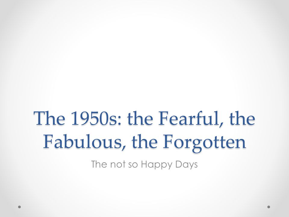 The 1950s: the Fearful, the Fabulous, the Forgotten The not so Happy Days
