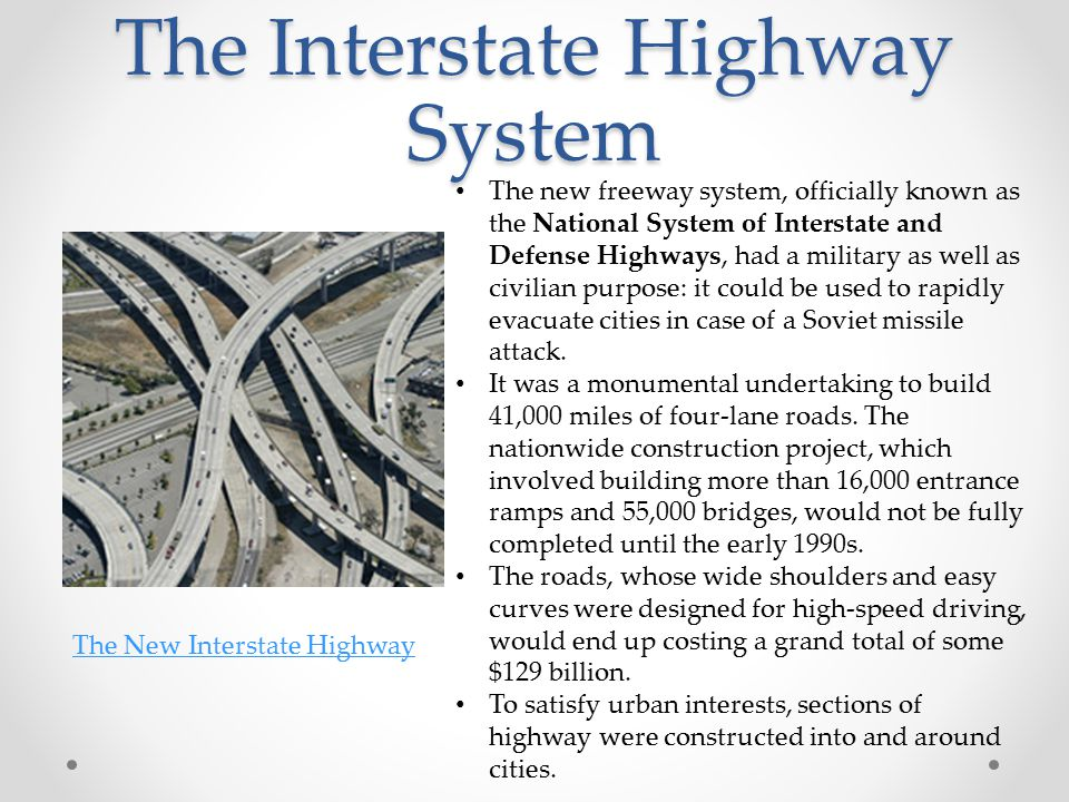 The Interstate Highway System The new freeway system, officially known as the National System of Interstate and Defense Highways, had a military as well as civilian purpose: it could be used to rapidly evacuate cities in case of a Soviet missile attack.