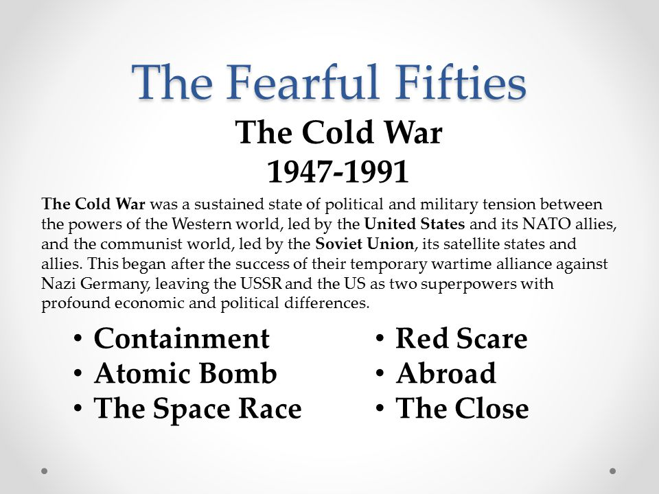 The Fearful Fifties Containment Atomic Bomb The Space Race The Cold War was a sustained state of political and military tension between the powers of the Western world, led by the United States and its NATO allies, and the communist world, led by the Soviet Union, its satellite states and allies.