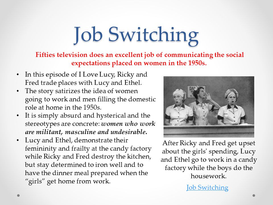 Job Switching After Ricky and Fred get upset about the girls spending, Lucy and Ethel go to work in a candy factory while the boys do the housework.