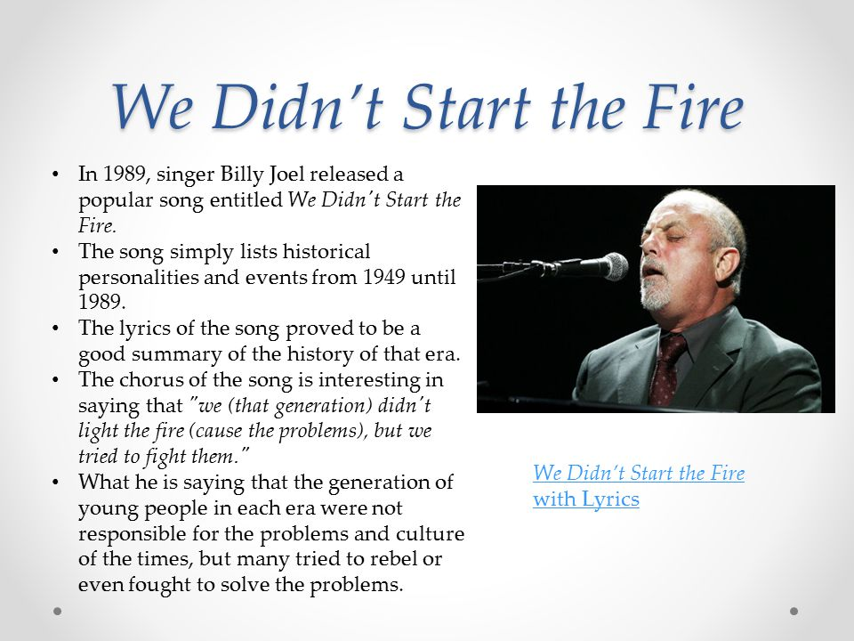 We Didn't Start the Fire In 1989, singer Billy Joel released a popular song entitled We Didn t Start the Fire.