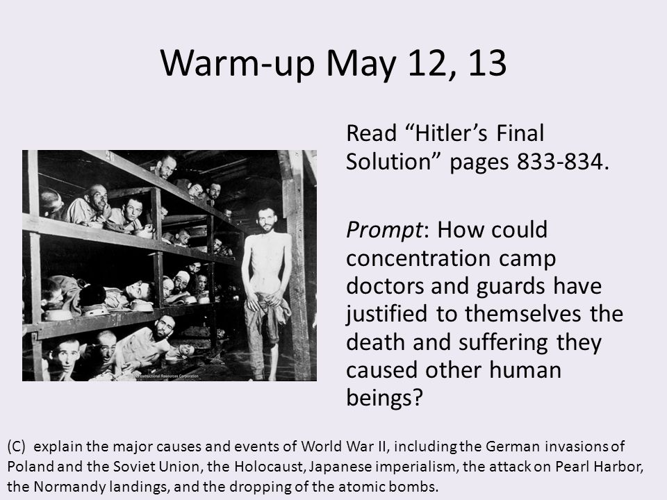 "Warm-up May 12, 13 Read ""Hitler's Final Solution"" pages 833-834. Prompt: How could concentration camp doctors and guards have justified to themselves"