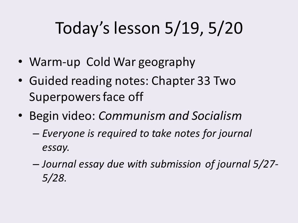 Today's lesson 5/19, 5/20 Warm-up Cold War geography Guided reading notes: Chapter 33 Two Superpowers face off Begin video: Communism and Socialism –