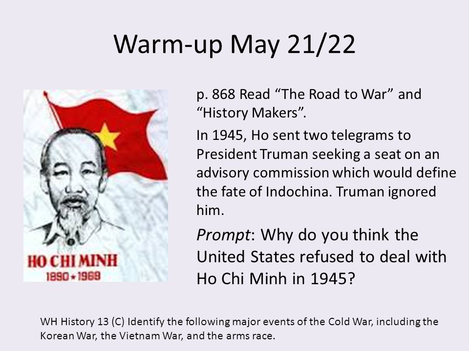 "Warm-up May 21/22 p. 868 Read ""The Road to War"" and ""History Makers"". In 1945, Ho sent two telegrams to President Truman seeking a seat on an advisory"