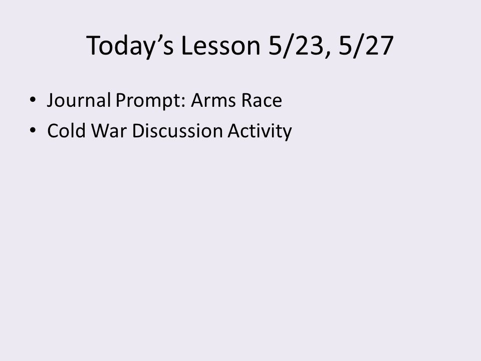 Today's Lesson 5/23, 5/27 Journal Prompt: Arms Race Cold War Discussion Activity