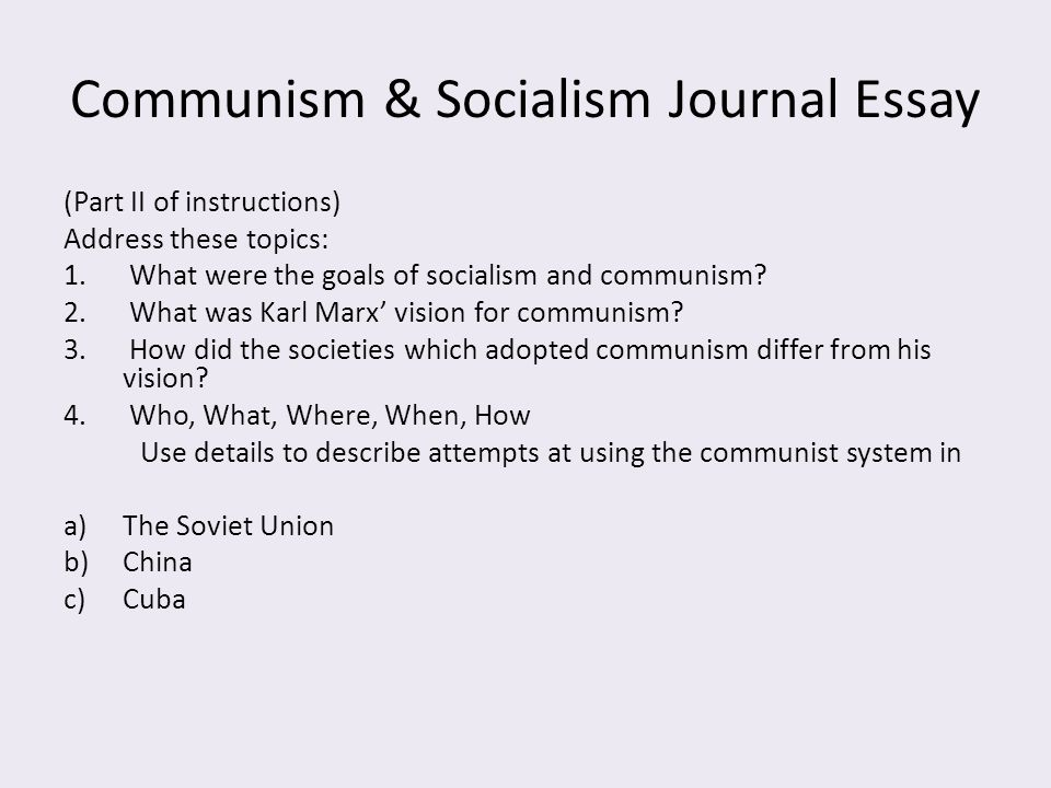 Communism & Socialism Journal Essay (Part II of instructions) Address these topics: 1. What were the goals of socialism and communism? 2. What was Kar