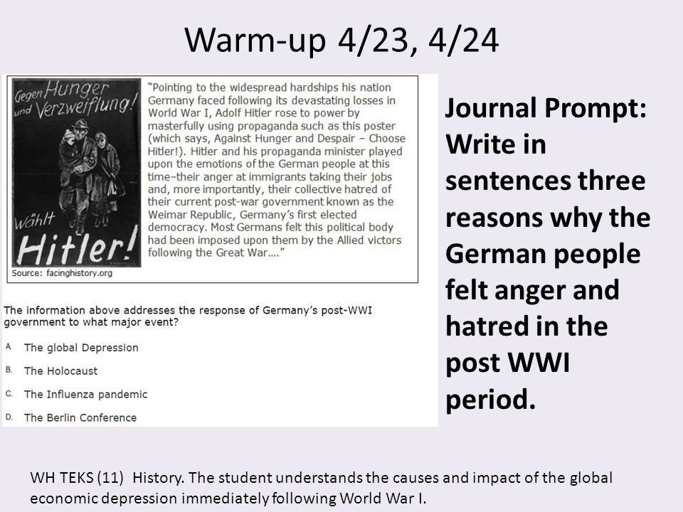 Warm-up 4/23, 4/24 Journal Prompt: Write in sentences three reasons why the German people felt anger and hatred in the post WWI period. WH TEKS (11) H