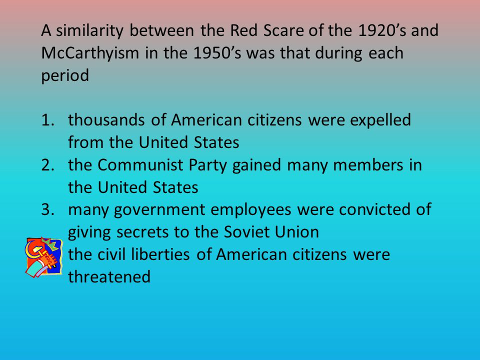 A similarity between the Red Scare of the 1920's and McCarthyism in the 1950's was that during each period 1.thousands of American citizens were expelled from the United States 2.the Communist Party gained many members in the United States 3.many government employees were convicted of giving secrets to the Soviet Union 4.the civil liberties of American citizens were threatened