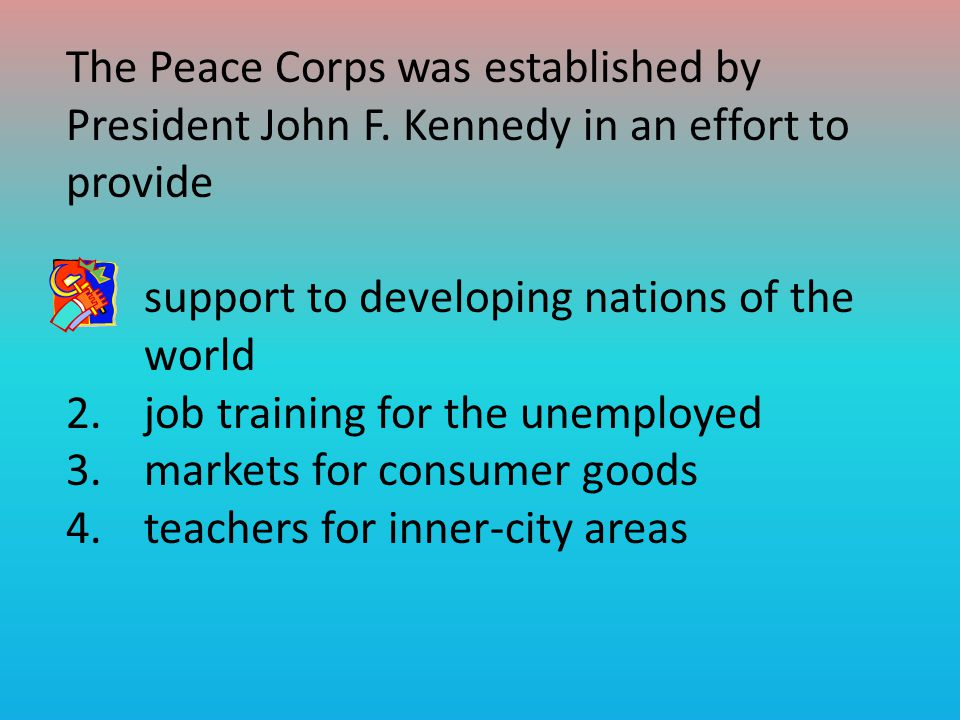 The Peace Corps was established by President John F.
