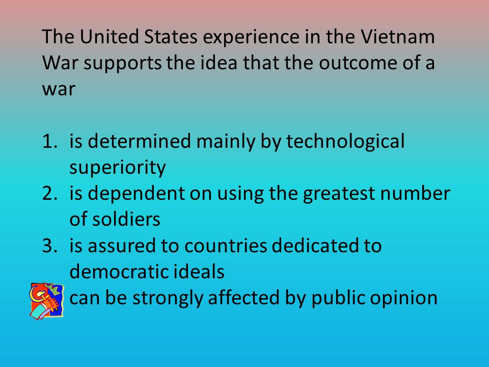 The United States experience in the Vietnam War supports the idea that the outcome of a war 1.is determined mainly by technological superiority 2.is dependent on using the greatest number of soldiers 3.is assured to countries dedicated to democratic ideals 4.can be strongly affected by public opinion