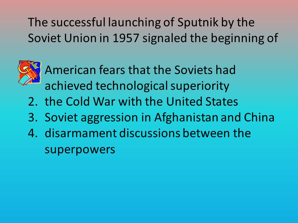 The successful launching of Sputnik by the Soviet Union in 1957 signaled the beginning of 1.American fears that the Soviets had achieved technological superiority 2.the Cold War with the United States 3.Soviet aggression in Afghanistan and China 4.disarmament discussions between the superpowers