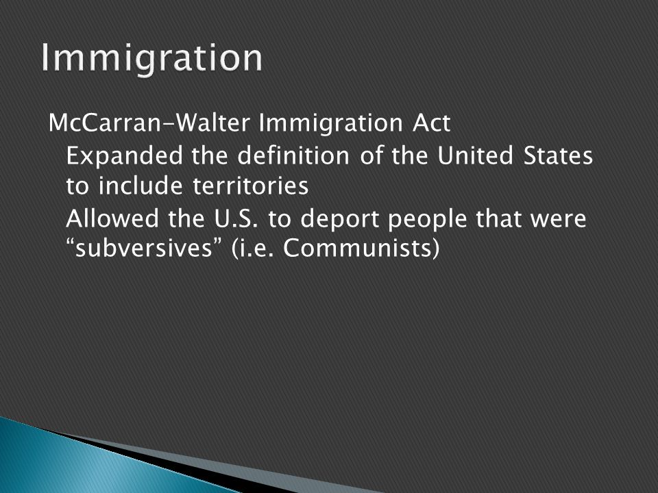 "McCarran-Walter Immigration Act Expanded the definition of the United States to include territories Allowed the U.S. to deport people that were ""subve"
