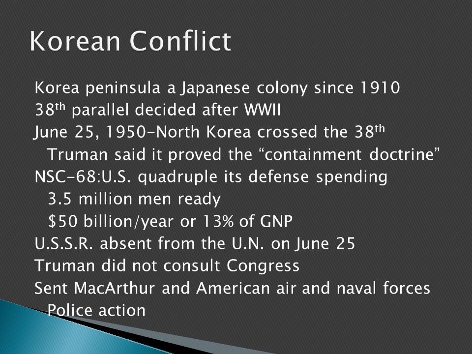 Korea peninsula a Japanese colony since 1910 38 th parallel decided after WWII June 25, 1950-North Korea crossed the 38 th Truman said it proved the containment doctrine NSC-68:U.S.