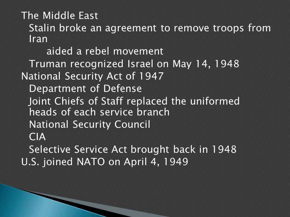 The Middle East Stalin broke an agreement to remove troops from Iran aided a rebel movement Truman recognized Israel on May 14, 1948 National Security Act of 1947 Department of Defense Joint Chiefs of Staff replaced the uniformed heads of each service branch National Security Council CIA Selective Service Act brought back in 1948 U.S.