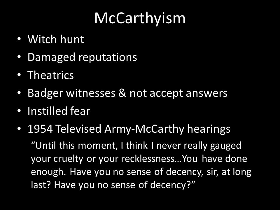 "McCarthyism Witch hunt Damaged reputations Theatrics Badger witnesses & not accept answers Instilled fear 1954 Televised Army-McCarthy hearings ""Until"