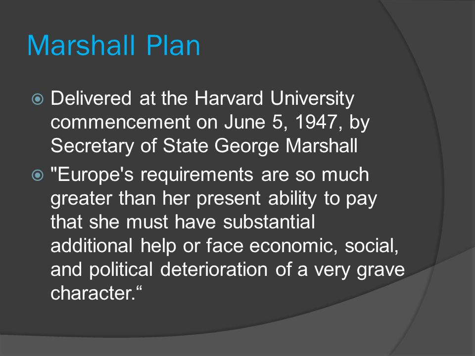 Marshall Plan  Delivered at the Harvard University commencement on June 5, 1947, by Secretary of State George Marshall  Europe s requirements are so much greater than her present ability to pay that she must have substantial additional help or face economic, social, and political deterioration of a very grave character.