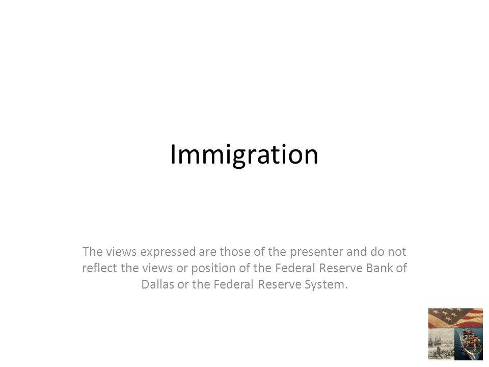 Immigration The views expressed are those of the presenter and do not reflect the views or position of the Federal Reserve Bank of Dallas or the Federal Reserve System.