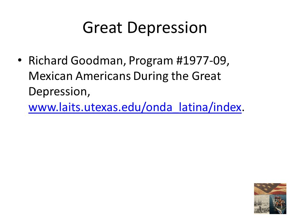 Great Depression Richard Goodman, Program #1977-09, Mexican Americans During the Great Depression, www.laits.utexas.edu/onda_latina/index.