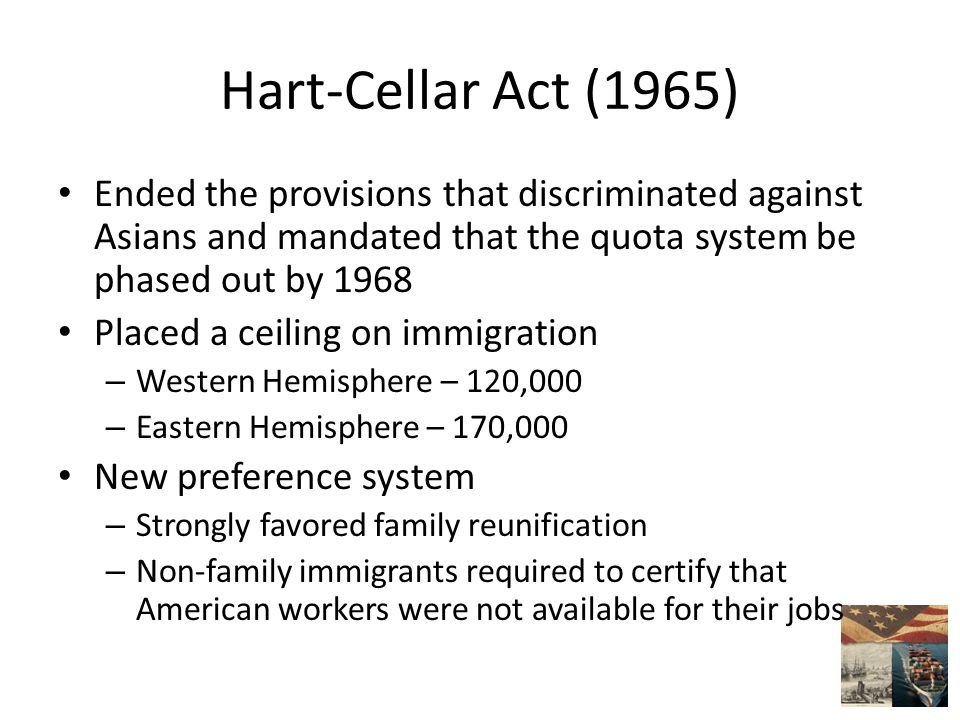 Hart-Cellar Act (1965) Ended the provisions that discriminated against Asians and mandated that the quota system be phased out by 1968 Placed a ceiling on immigration – Western Hemisphere – 120,000 – Eastern Hemisphere – 170,000 New preference system – Strongly favored family reunification – Non-family immigrants required to certify that American workers were not available for their jobs