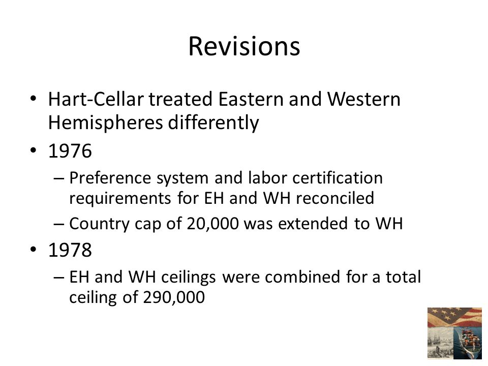 Revisions Hart-Cellar treated Eastern and Western Hemispheres differently 1976 – Preference system and labor certification requirements for EH and WH reconciled – Country cap of 20,000 was extended to WH 1978 – EH and WH ceilings were combined for a total ceiling of 290,000