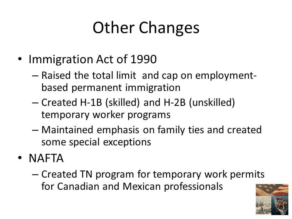 Other Changes Immigration Act of 1990 – Raised the total limit and cap on employment- based permanent immigration – Created H-1B (skilled) and H-2B (unskilled) temporary worker programs – Maintained emphasis on family ties and created some special exceptions NAFTA – Created TN program for temporary work permits for Canadian and Mexican professionals