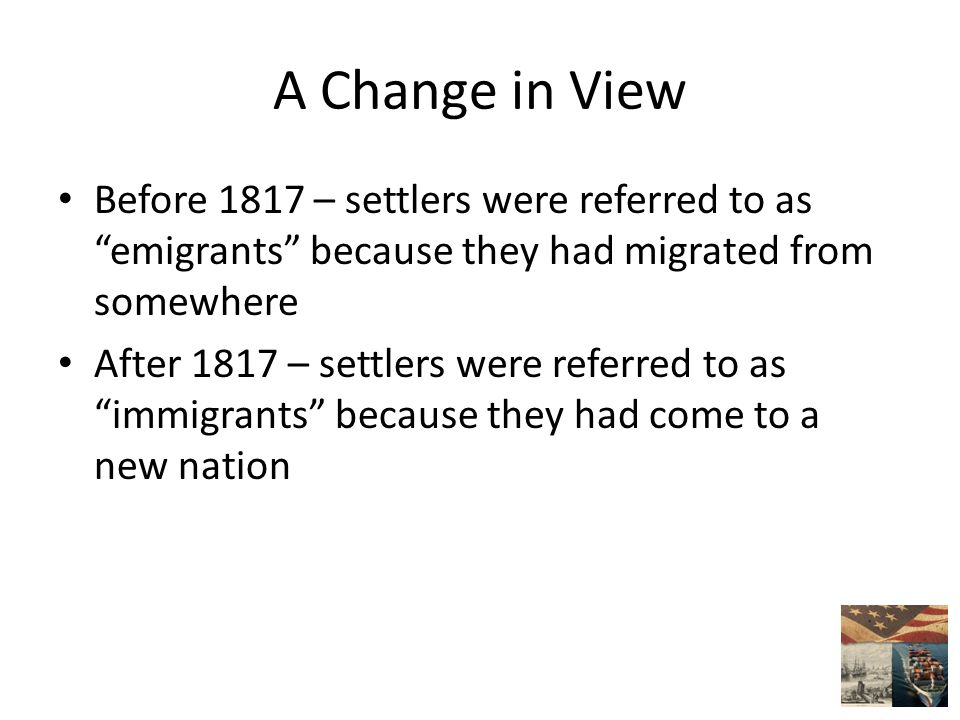 A Change in View Before 1817 – settlers were referred to as emigrants because they had migrated from somewhere After 1817 – settlers were referred to as immigrants because they had come to a new nation