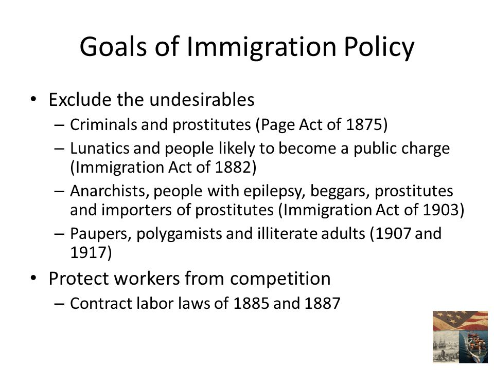 Goals of Immigration Policy Exclude the undesirables – Criminals and prostitutes (Page Act of 1875) – Lunatics and people likely to become a public charge (Immigration Act of 1882) – Anarchists, people with epilepsy, beggars, prostitutes and importers of prostitutes (Immigration Act of 1903) – Paupers, polygamists and illiterate adults (1907 and 1917) Protect workers from competition – Contract labor laws of 1885 and 1887