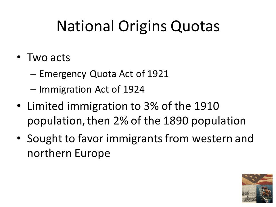National Origins Quotas Two acts – Emergency Quota Act of 1921 – Immigration Act of 1924 Limited immigration to 3% of the 1910 population, then 2% of the 1890 population Sought to favor immigrants from western and northern Europe