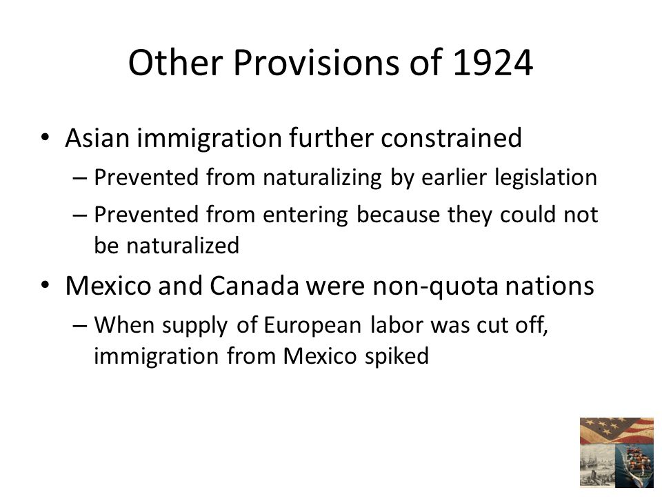 Other Provisions of 1924 Asian immigration further constrained – Prevented from naturalizing by earlier legislation – Prevented from entering because they could not be naturalized Mexico and Canada were non-quota nations – When supply of European labor was cut off, immigration from Mexico spiked