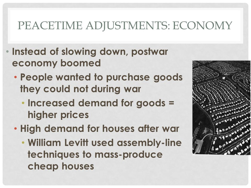 PEACETIME ADJUSTMENTS: ECONOMY Instead of slowing down, postwar economy boomed People wanted to purchase goods they could not during war Increased dem