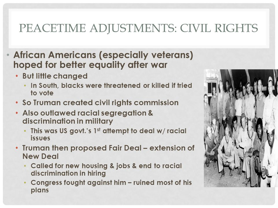 PEACETIME ADJUSTMENTS: CIVIL RIGHTS African Americans (especially veterans) hoped for better equality after war But little changed In South, blacks we