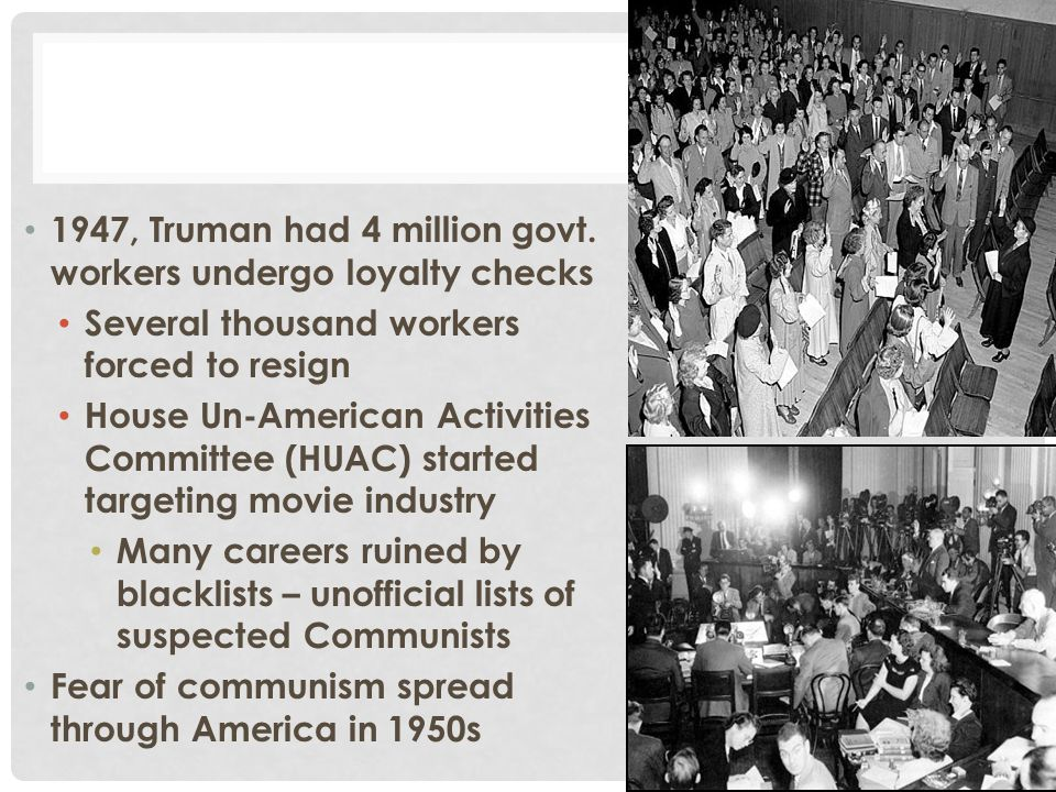 1947, Truman had 4 million govt. workers undergo loyalty checks Several thousand workers forced to resign House Un-American Activities Committee (HUAC