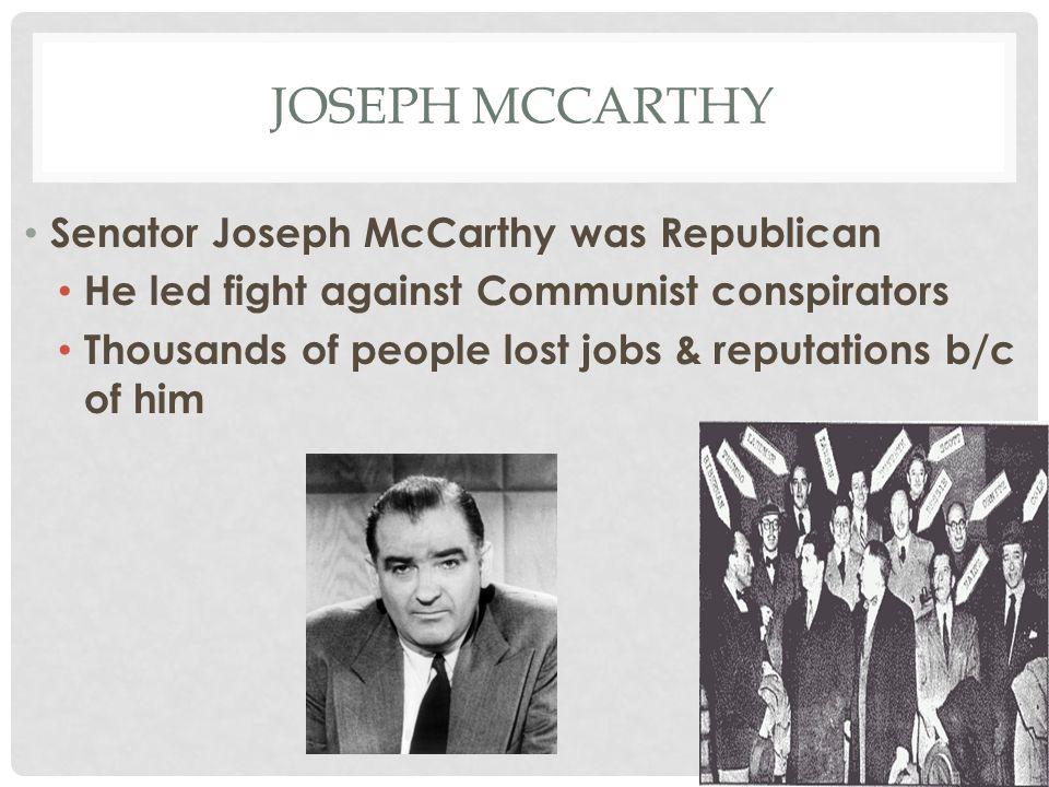 JOSEPH MCCARTHY Senator Joseph McCarthy was Republican He led fight against Communist conspirators Thousands of people lost jobs & reputations b/c of