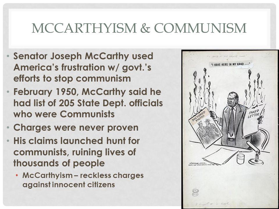 MCCARTHYISM & COMMUNISM Senator Joseph McCarthy used America's frustration w/ govt.'s efforts to stop communism February 1950, McCarthy said he had li
