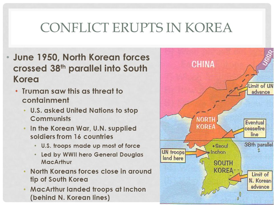 CONFLICT ERUPTS IN KOREA June 1950, North Korean forces crossed 38 th parallel into South Korea Truman saw this as threat to containment U.S. asked Un