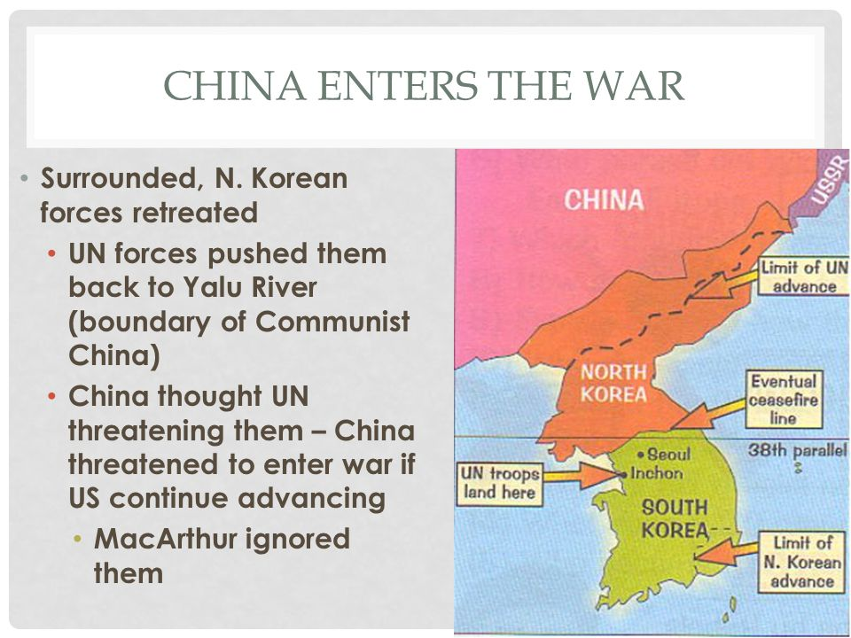 CHINA ENTERS THE WAR Surrounded, N. Korean forces retreated UN forces pushed them back to Yalu River (boundary of Communist China) China thought UN th