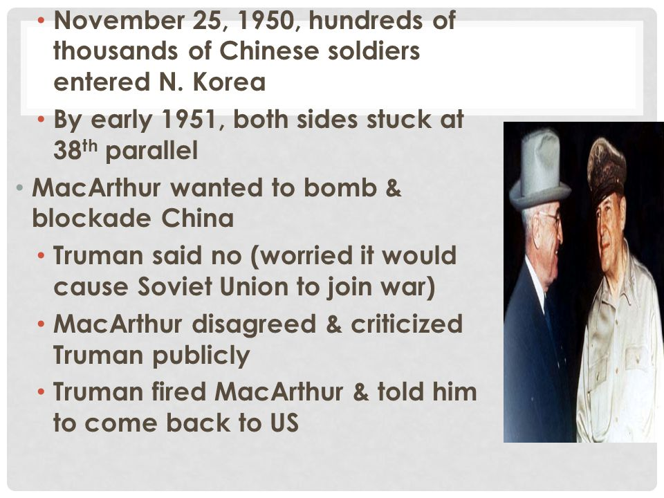 November 25, 1950, hundreds of thousands of Chinese soldiers entered N. Korea By early 1951, both sides stuck at 38 th parallel MacArthur wanted to bo