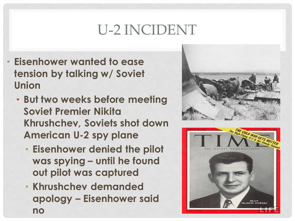 U-2 INCIDENT Eisenhower wanted to ease tension by talking w/ Soviet Union But two weeks before meeting Soviet Premier Nikita Khrushchev, Soviets shot
